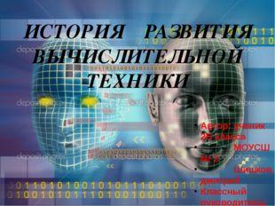 ИСТОРИЯ РАЗВИТИЯ ВЫЧИСЛИТЕЛЬНОЙ ТЕХНИКИ Автор: ученик 2Б класса МОУСШ № 2 Шиш