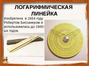 ЛОГАРИФМИЧЕСКАЯ ЛИНЕЙКА Изобретена в 1654 году Робертом Биссакером и использо