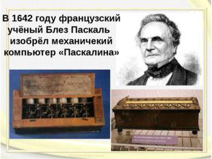В 1642 году французский учёный Блез Паскаль изобрёл механичекий компьютер «Па