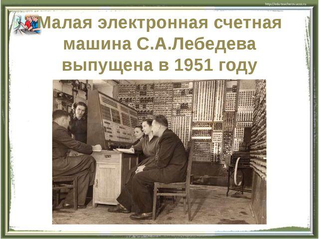 Малая электронная счетная машина С.А.Лебедева выпущена в 1951 году