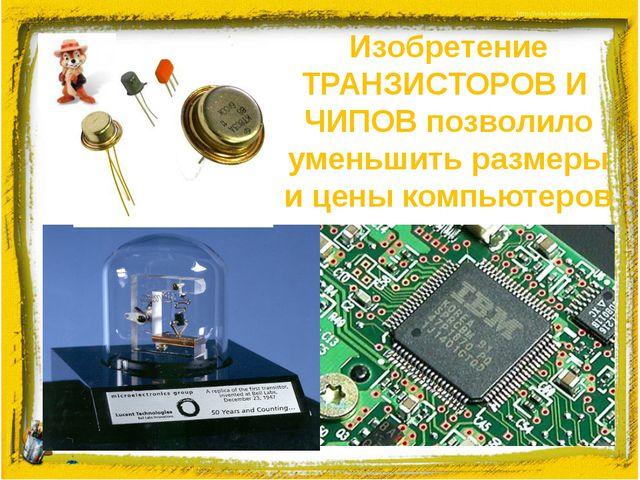 Изобретение ТРАНЗИСТОРОВ И ЧИПОВ позволило уменьшить размеры и цены компьютеров