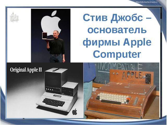 Стив Джобс – основатель фирмы Аpple Computer