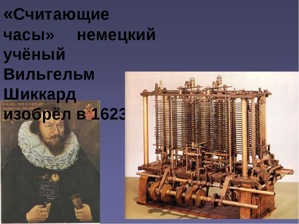 «Считающие часы» немецкий учёный Вильгельм Шиккард изобрёл в 1623 г.