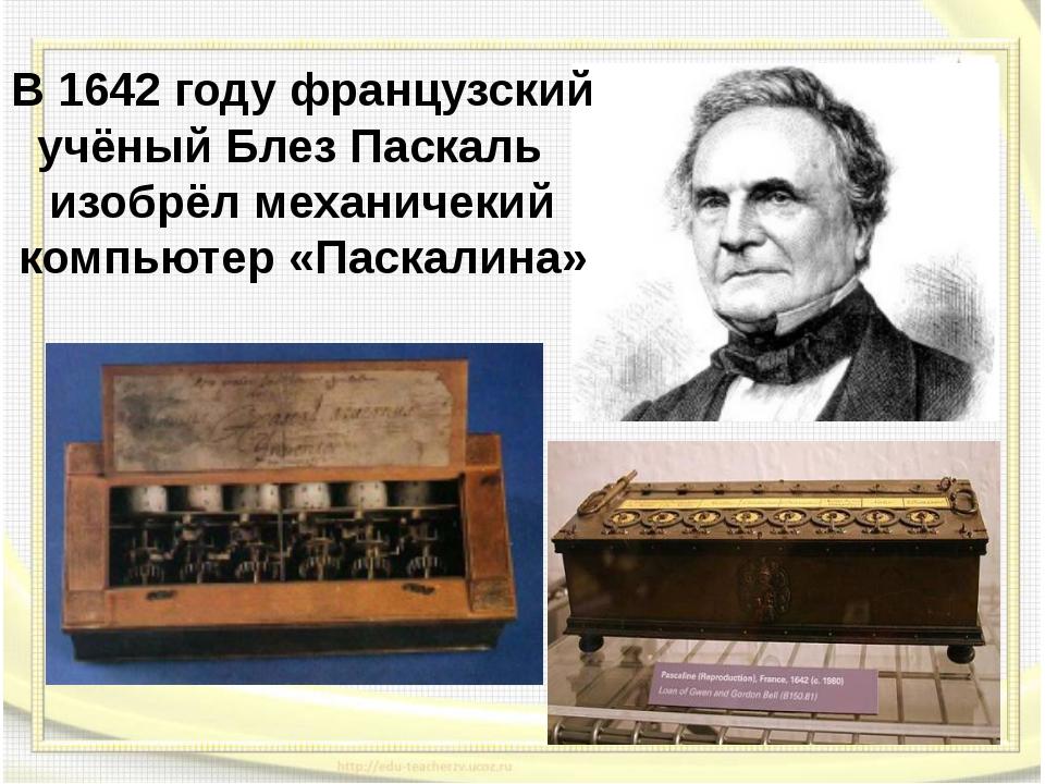 В 1642 году французский учёный Блез Паскаль изобрёл механичекий компьютер «Па...