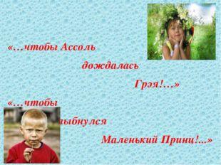 «…чтобы Ассоль дождалась Грэя!…» «…чтобы улыбнулся Маленький Принц!...»