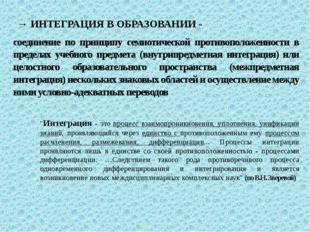 → ИНТЕГРАЦИЯ В ОБРАЗОВАНИИ - соединение по принципу семиотической противополо