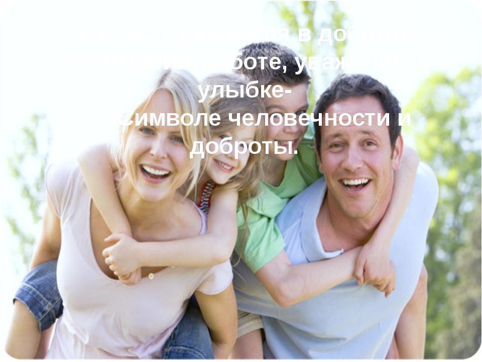Все мы нуждаемся в доброте, понимании, заботе, уважении и улыбке- Символе чел...