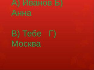 А) Иванов Б) Анна В) Тебе Г) Москва