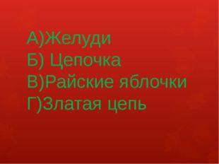 А)Желуди Б) Цепочка В)Райские яблочки Г)Златая цепь