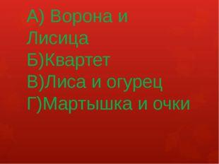 А) Ворона и Лисица Б)Квартет В)Лиса и огурец Г)Мартышка и очки