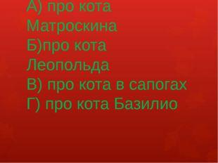 А) про кота Матроскина Б)про кота Леопольда В) про кота в сапогах Г) про кота