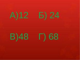 А)12 Б) 24 В)48 Г) 68