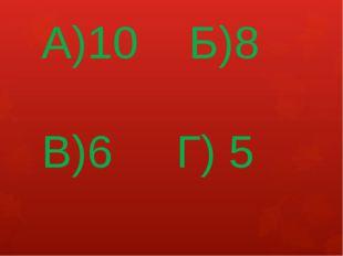 А)10 Б)8 В)6 Г) 5