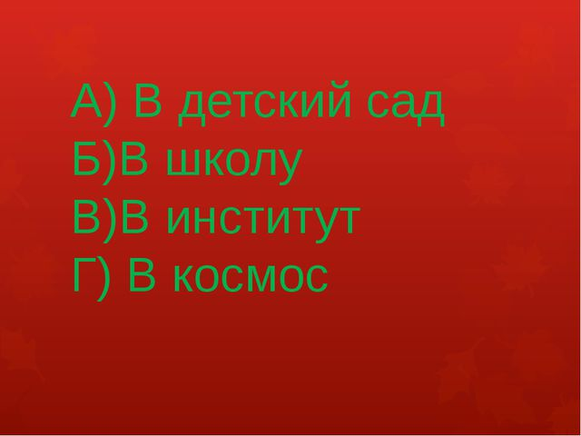 А) В детский сад Б)В школу В)В институт Г) В космос