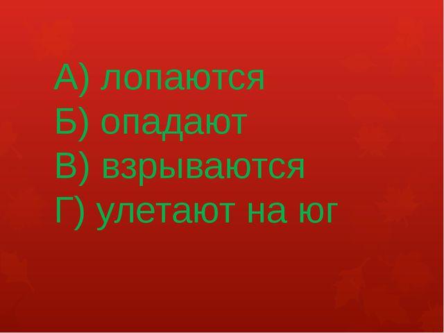А) лопаются Б) опадают В) взрываются Г) улетают на юг