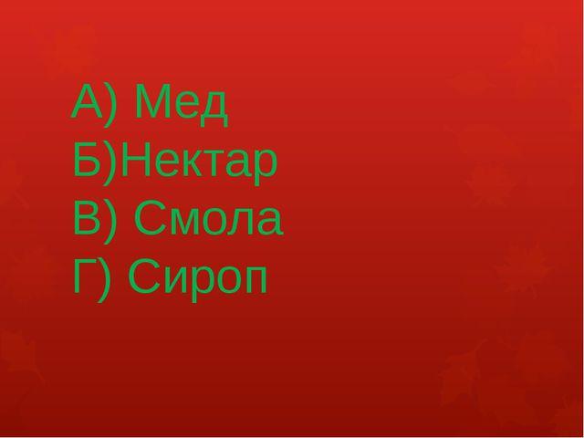 А) Мед Б)Нектар В) Смола Г) Сироп