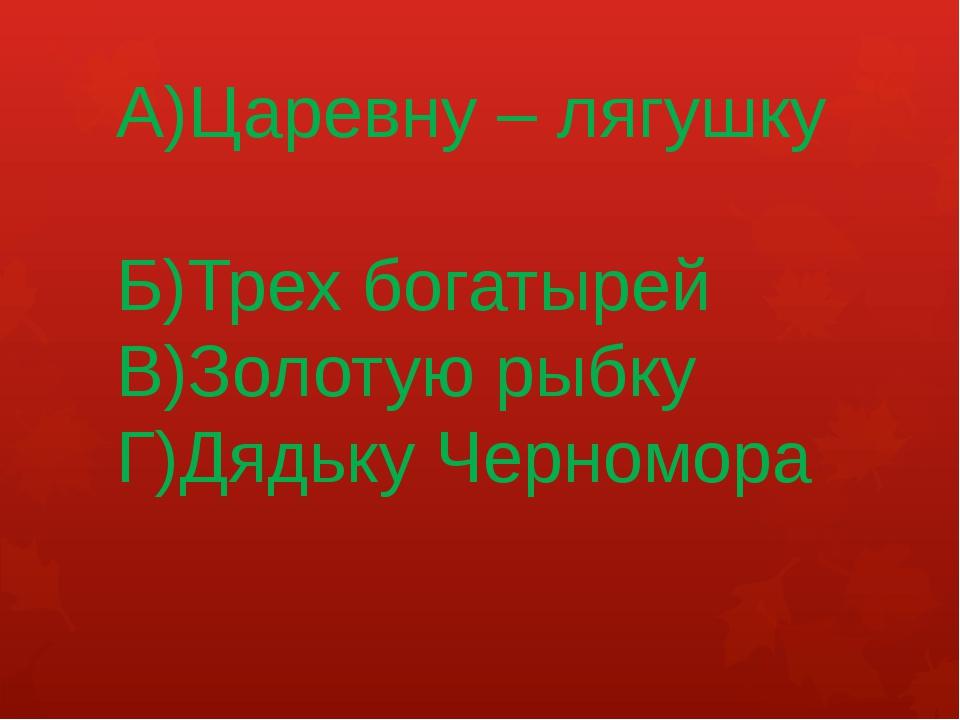 А)Царевну – лягушку Б)Трех богатырей В)Золотую рыбку Г)Дядьку Черномора