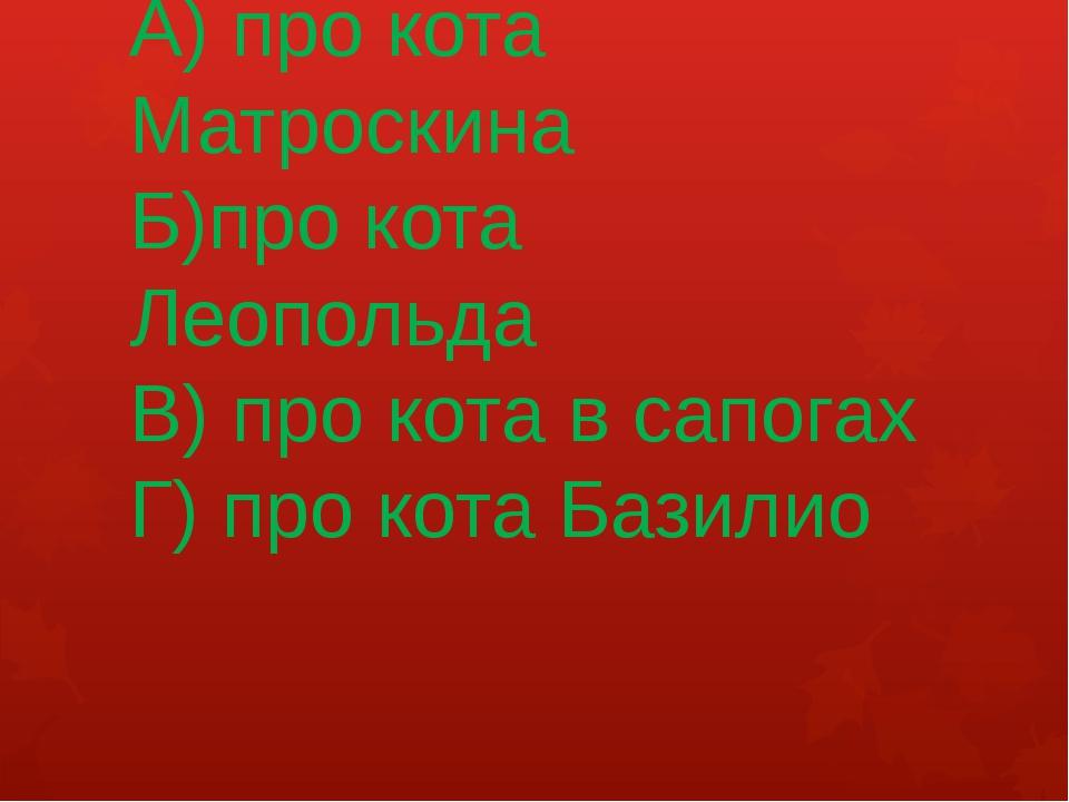 А) про кота Матроскина Б)про кота Леопольда В) про кота в сапогах Г) про кота...