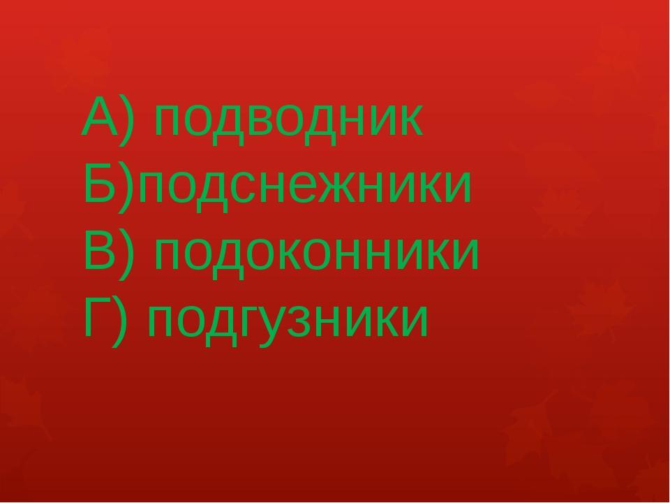 А) подводник Б)подснежники В) подоконники Г) подгузники