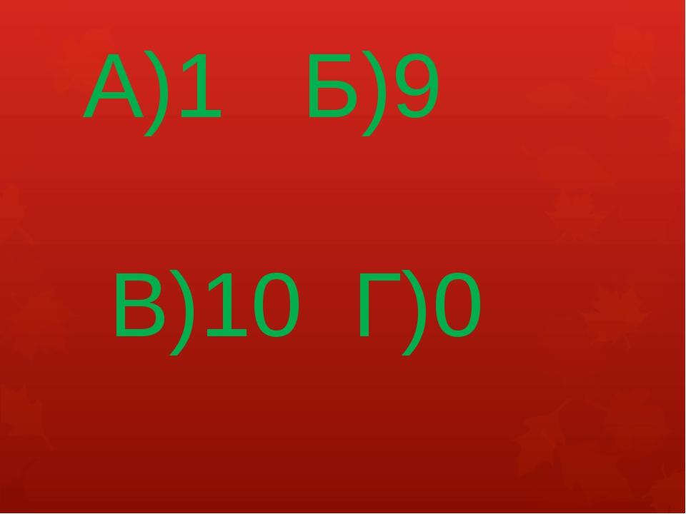 А)1 Б)9 В)10 Г)0