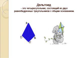 Дельтоид - это четырехугольник, состоящий из двух равнобедренных треугольнико