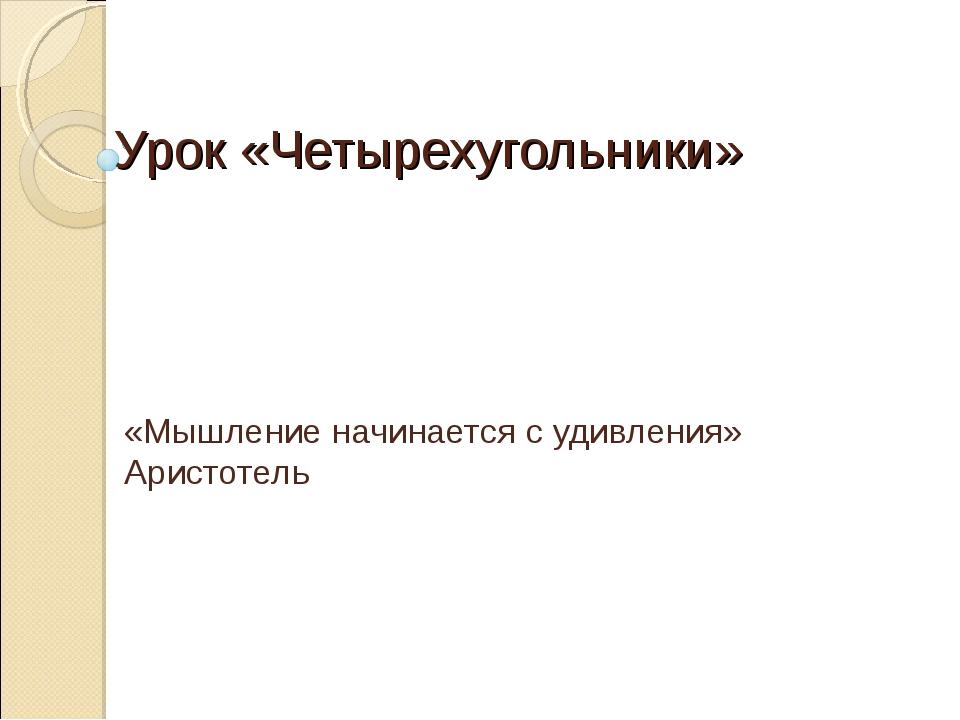 Урок «Четырехугольники» «Мышление начинается с удивления» Аристотель