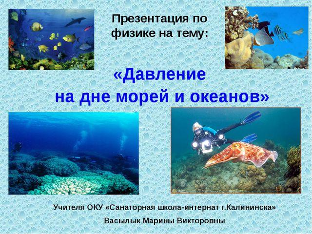 «Давление на дне морей и океанов» Учителя ОКУ «Санаторная школа-интернат г.Ка...