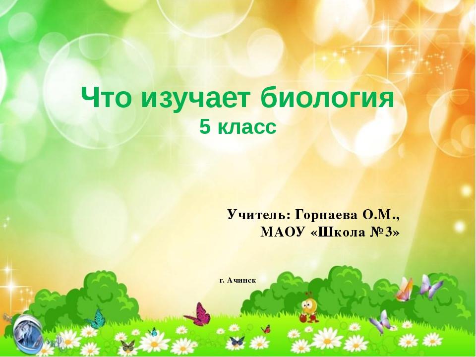 Что изучает биология 5 класс Учитель: Горнаева О.М., МАОУ «Школа №3» г. Ачинск