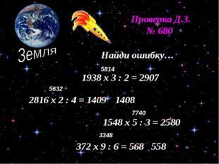 Проверка Д.З. № 680 Найди ошибку… 1938 х 3 : 2 = 2907 2816 х 2 : 4 = 1409 154