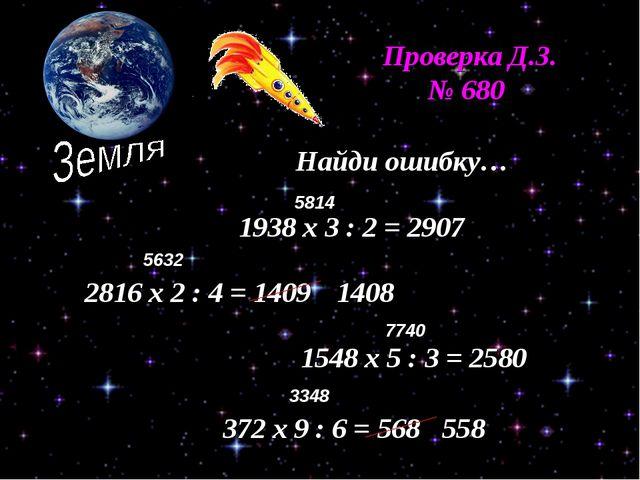 Проверка Д.З. № 680 Найди ошибку… 1938 х 3 : 2 = 2907 2816 х 2 : 4 = 1409 154...