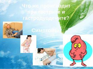 Что же происходит при гастрите и гастродуодените? Симптомы.