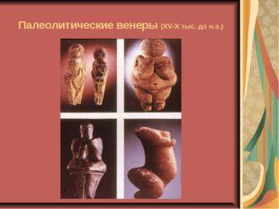 Палеолитические венеры (XV-X тыс. до н.э.)