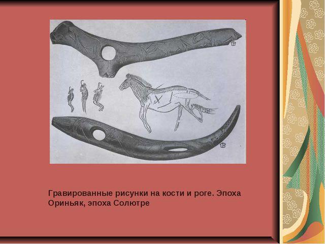 Гравированные рисунки на кости и роге. Эпоха Ориньяк, эпоха Солютре