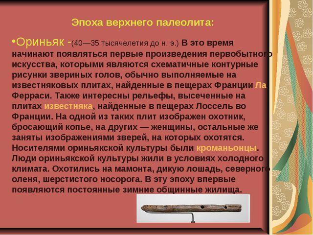Эпоха верхнего палеолита: Ориньяк -(40—35 тысячелетия до н. э.) В это время н...