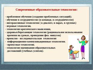 Современные образовательные технологии: - проблемное обучение (создание проб