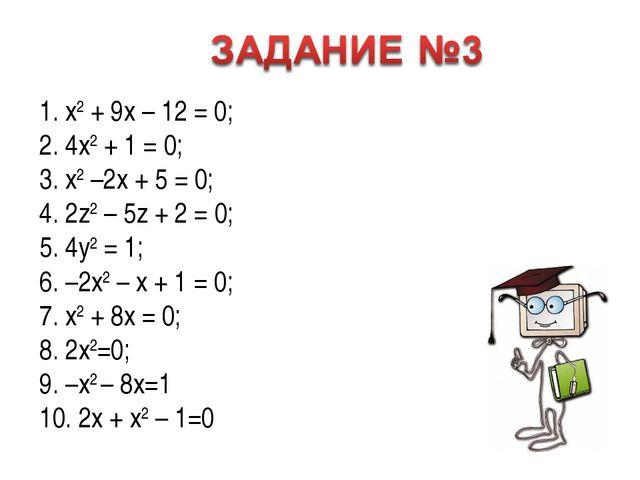 1. x2 + 9x – 12 = 0; 2. 4x2 + 1 = 0; 3. x2 –2x + 5 = 0; 4. 2z2 – 5z + 2 = 0;...
