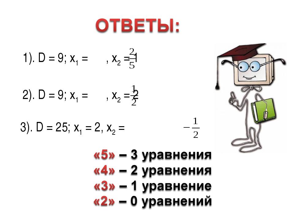 1). D = 9; x1 = , x2 = 1 2). D = 9; x1 = , x2 = 2 3). D = 25; x1 = 2, x2 =