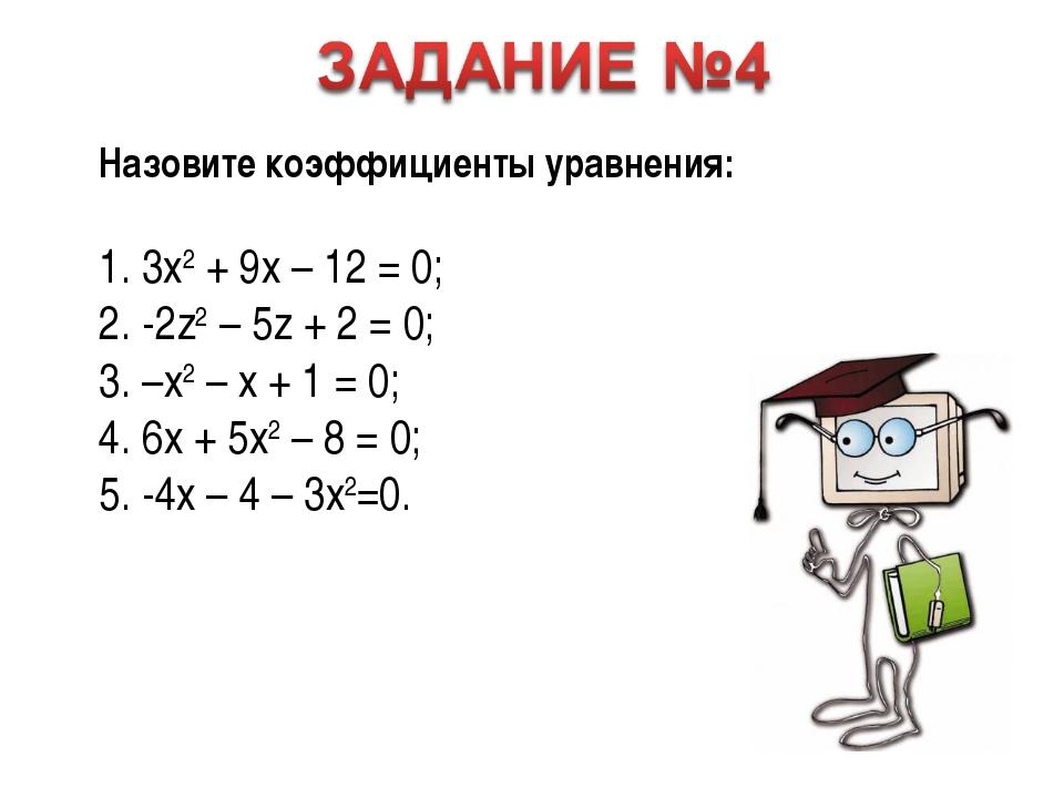 Назовите коэффициенты уравнения: 1. 3x2 + 9x – 12 = 0; 2. -2z2 – 5z + 2 = 0;...