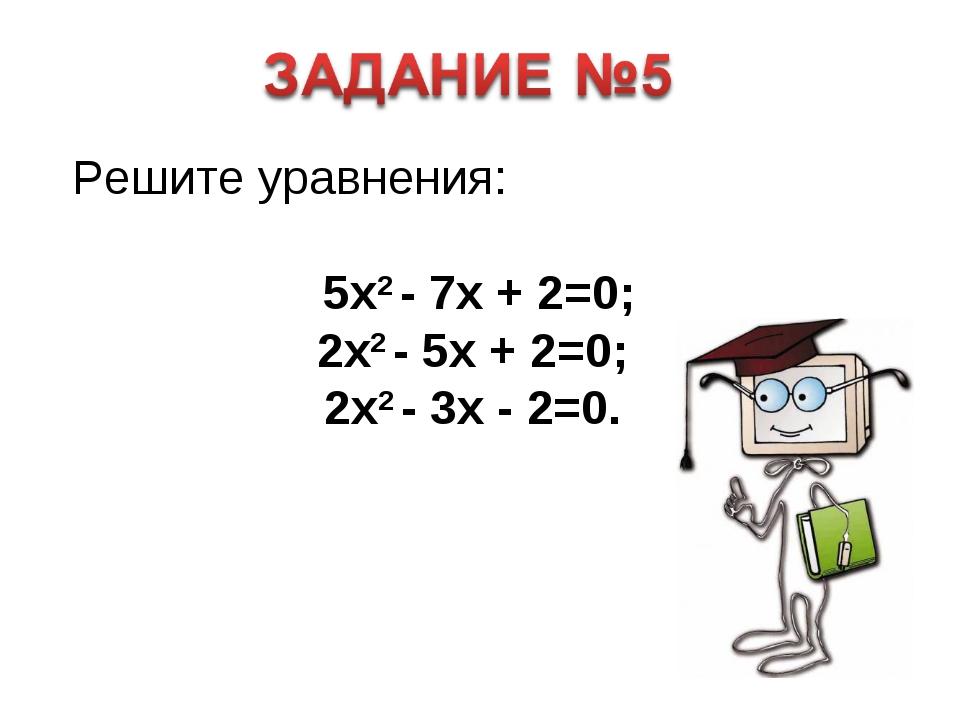 Решите уравнения: 5x2 - 7x + 2=0; 2x2 - 5x + 2=0; 2x2 - 3x - 2=0.