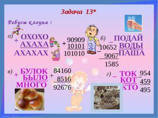Задача 13* Ребусы клоуна : а) б) в) г) ОХОХО АХАХА + АХАХАХ ПОДАЙ ВОДЫ ПАША –