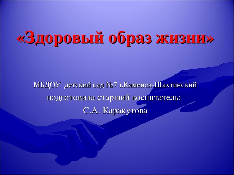 «Здоровый образ жизни» МБДОУ детский сад №7 г.Каменск-Шахтинский подготовила...