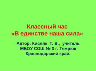 Классный час «В единстве наша сила» Автор: Кисляк Т. В., учитель МБОУ СОШ № 3