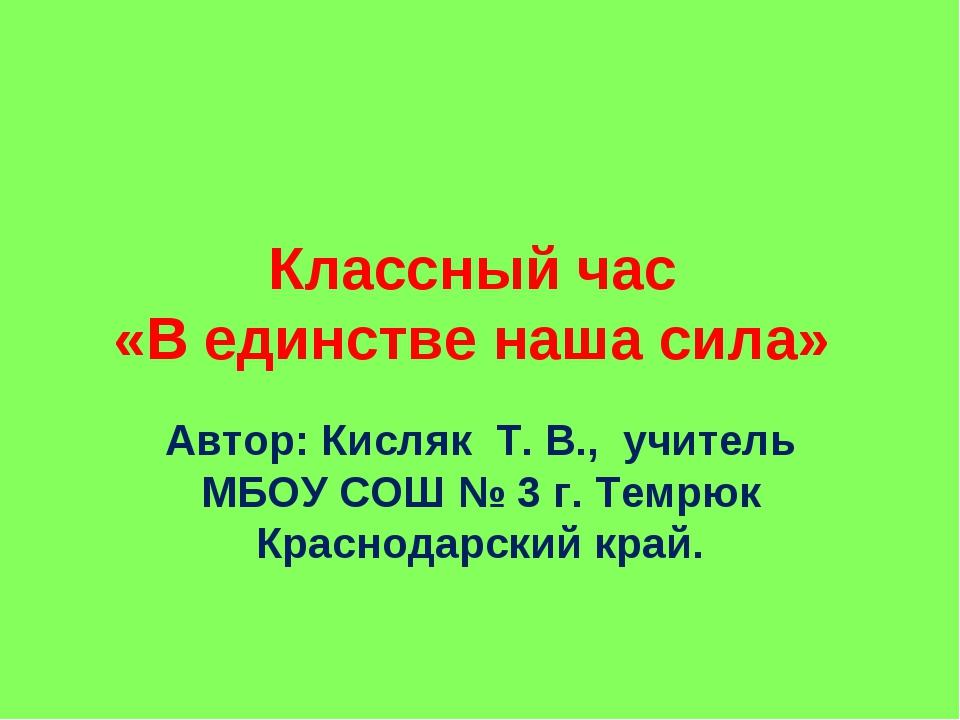 Классный час «В единстве наша сила» Автор: Кисляк Т. В., учитель МБОУ СОШ № 3...