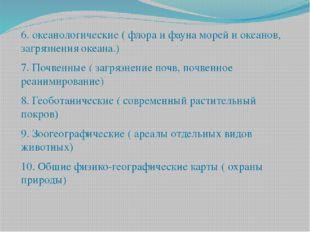 6. океанологические ( флора и фауна морей и океанов, загрязнения океана.) 7.