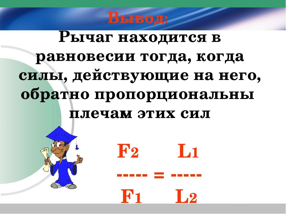 Вывод:  Рычаг находится в равновесии тогда, когда силы, действующие на него,...