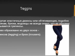 Treggins Покупая эластичные джинсы или обтягивающие, подобно лосинам, брюки,