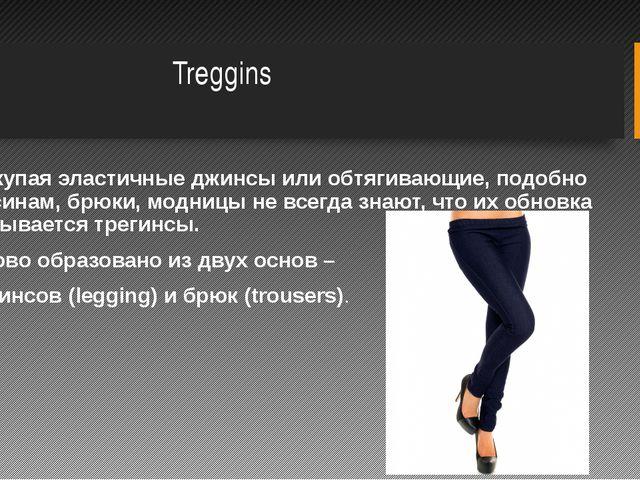 Treggins Покупая эластичные джинсы или обтягивающие, подобно лосинам, брюки,...