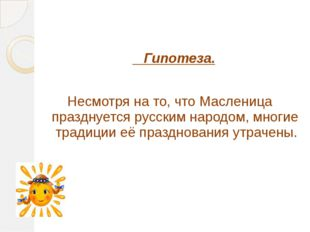 Гипотеза. Несмотря на то, что Масленица празднуется русским народом, многие