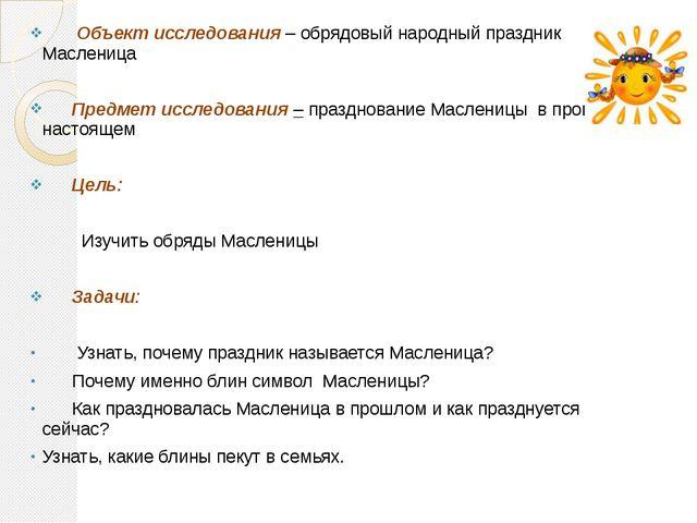 Объект исследования – обрядовый народный праздник Масленица Предмет исследов...