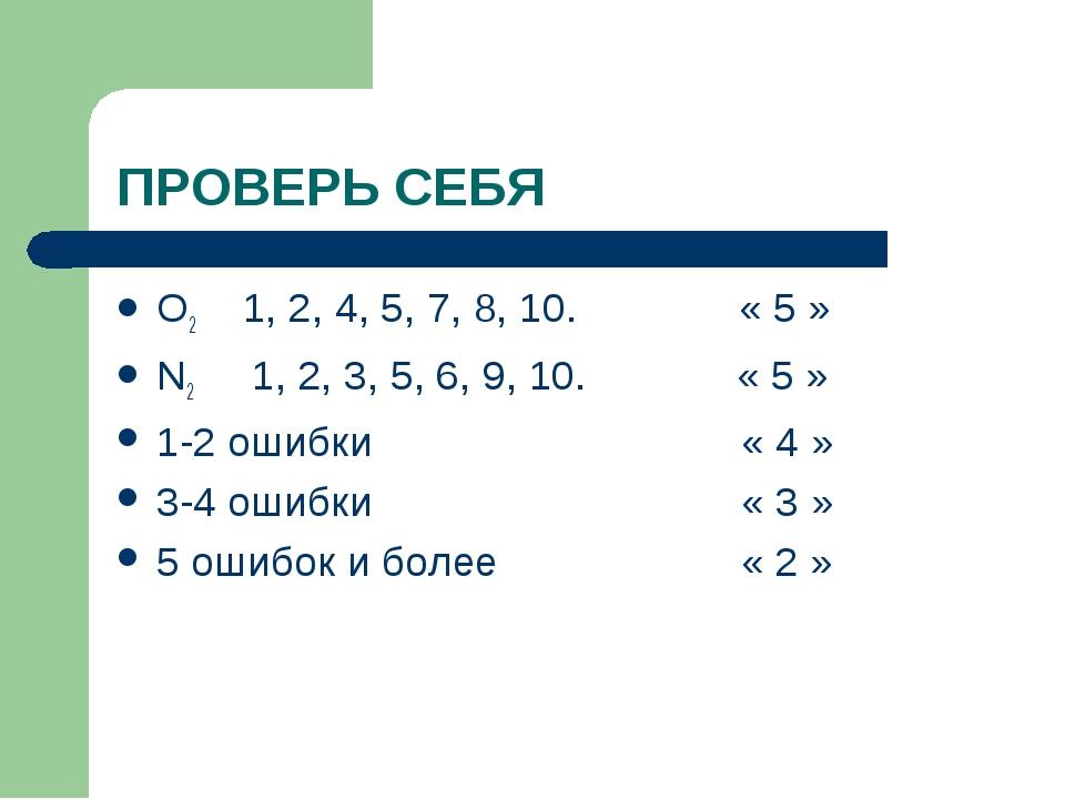 ПРОВЕРЬ СЕБЯ O2 1, 2, 4, 5, 7, 8, 10. « 5 » N2 1, 2, 3, 5, 6, 9, 10. « 5 » 1-...